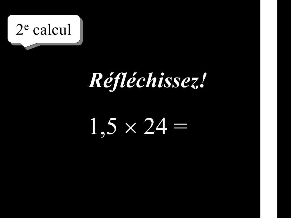 Écrivez le résultat ! 1 er calcul 1,5 42 =
