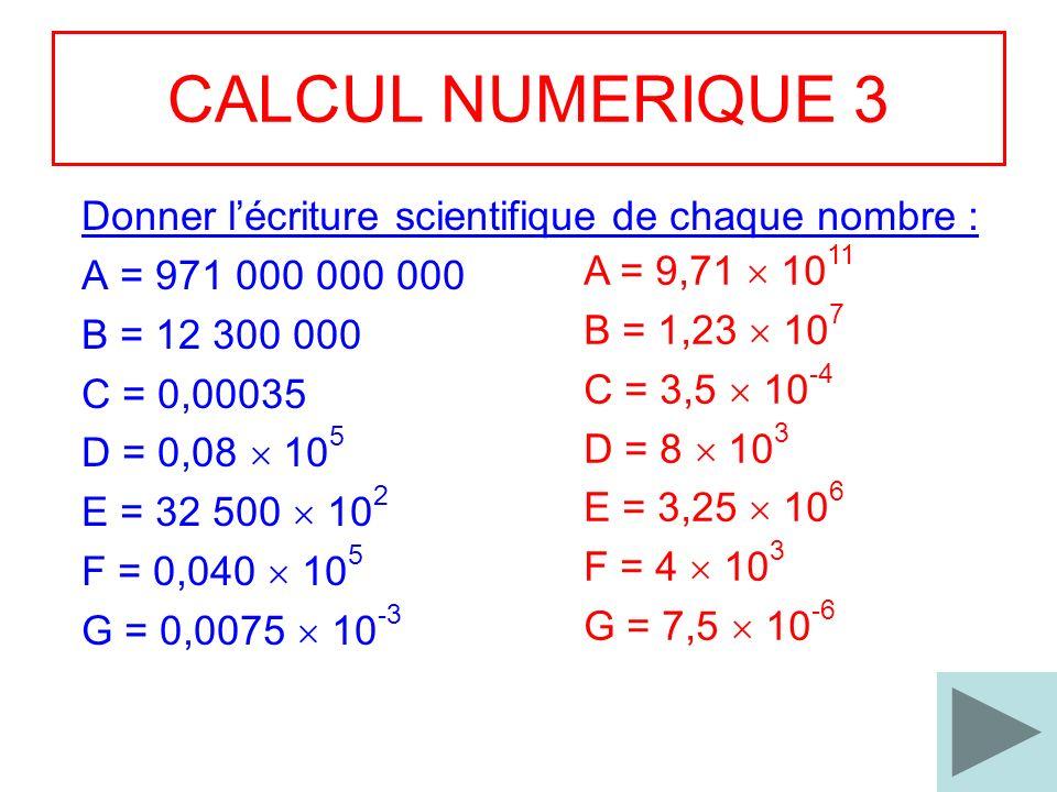 10 CALCUL NUMERIQUE 3 Donner lécriture scientifique de chaque nombre : A = 971 000 000 000 B = 12 300 000 C = 0,00035 D = 0,08 10 5 E = 32 500 10 2 F