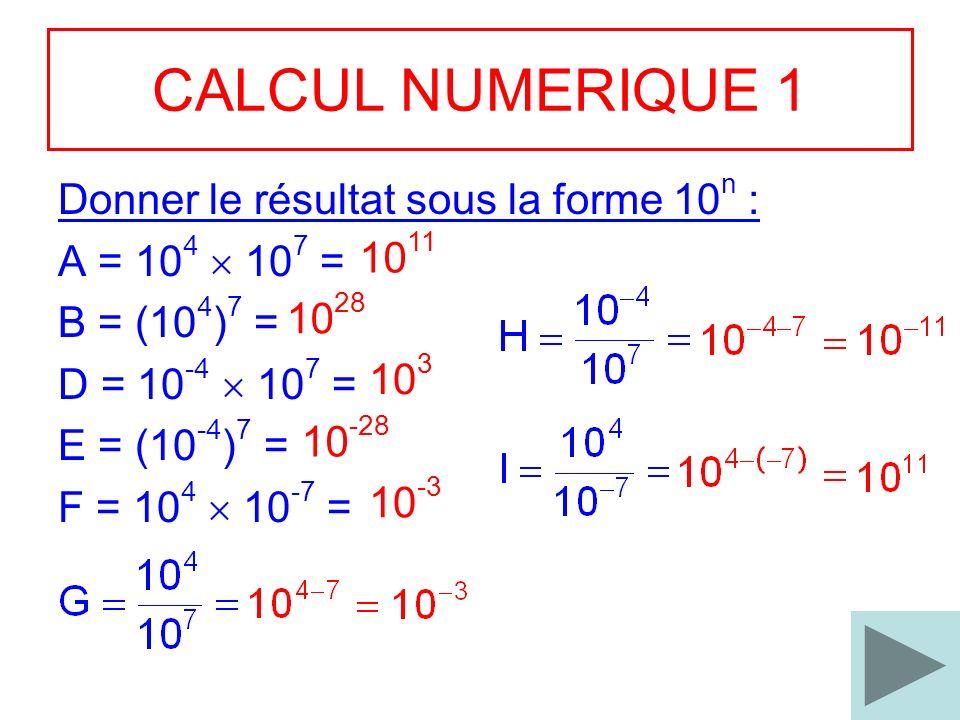 3 CALCUL NUMERIQUE 1 Donner le résultat sous la forme 10 n : A = 10 4 10 7 = B = (10 4 ) 7 = D = 10 -4 10 7 = E = (10 -4 ) 7 = F = 10 4 10 -7 = 10 11