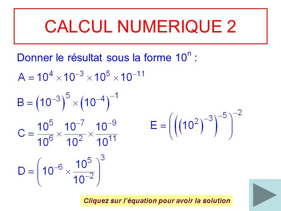 4 CALCUL NUMERIQUE 2 Donner le résultat sous la forme 10 n : Cliquez sur léquation pour avoir la solution
