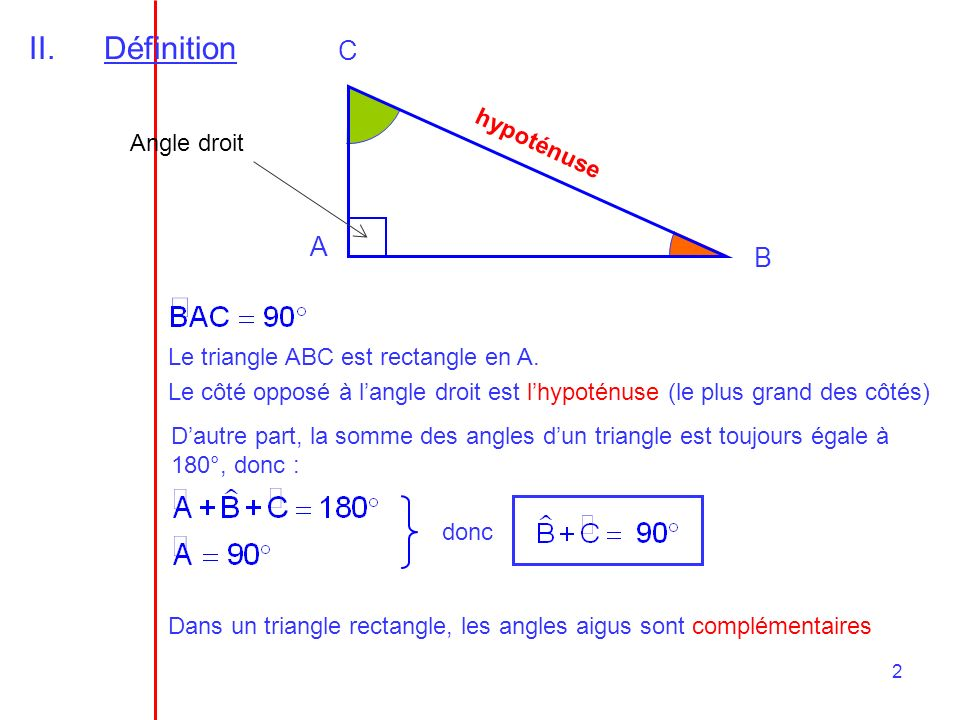 2 II.Définition A B C Angle droit Le triangle ABC est rectangle en A. Le côté opposé à langle droit est lhypoténuse (le plus grand des côtés) h y p o