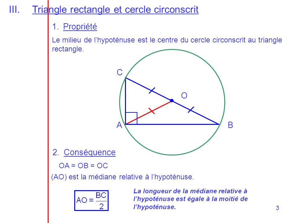 3 III.Triangle rectangle et cercle circonscrit AB C O (AO) est la médiane relative à lhypoténuse. 1.Propriété OA = OB = OC Le milieu de lhypoténuse es