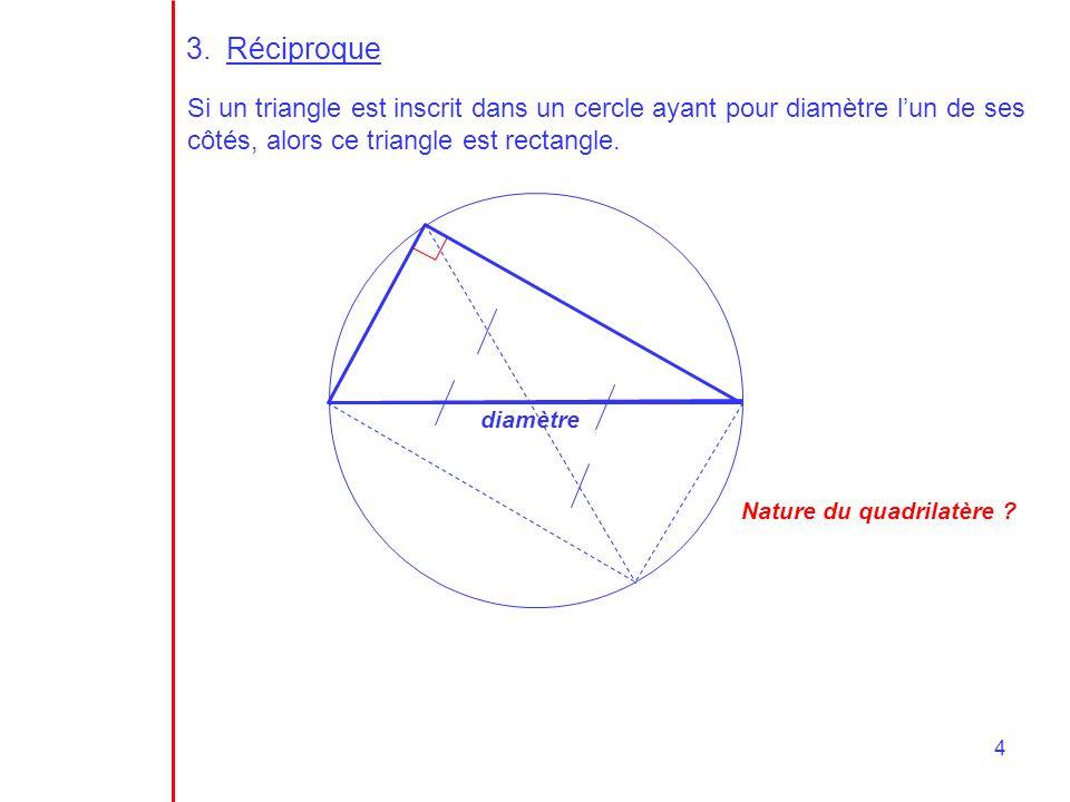 4 3.Réciproque Si un triangle est inscrit dans un cercle ayant pour diamètre lun de ses côtés, alors ce triangle est rectangle. diamètre Nature du qua