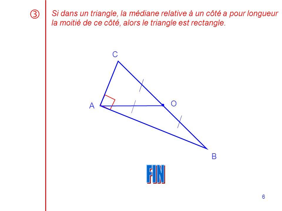6 Si dans un triangle, la médiane relative à un côté a pour longueur la moitié de ce côté, alors le triangle est rectangle. A B C O