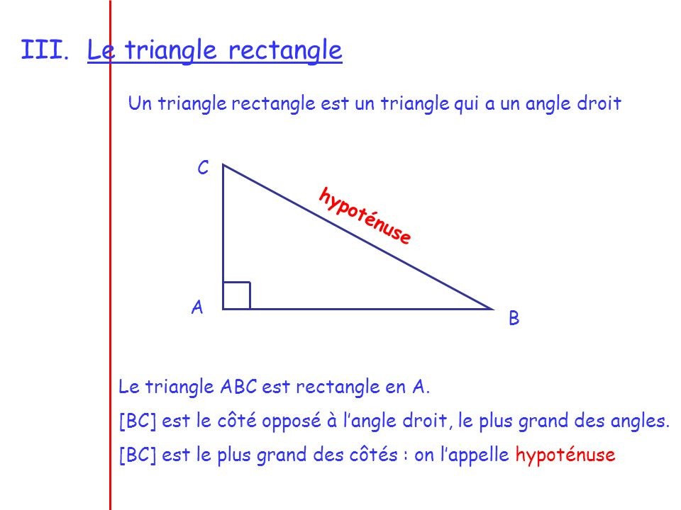 III.Le triangle rectangle Un triangle rectangle est un triangle qui a un angle droit A B C h y p o t é n u s e Le triangle ABC est rectangle en A. [BC