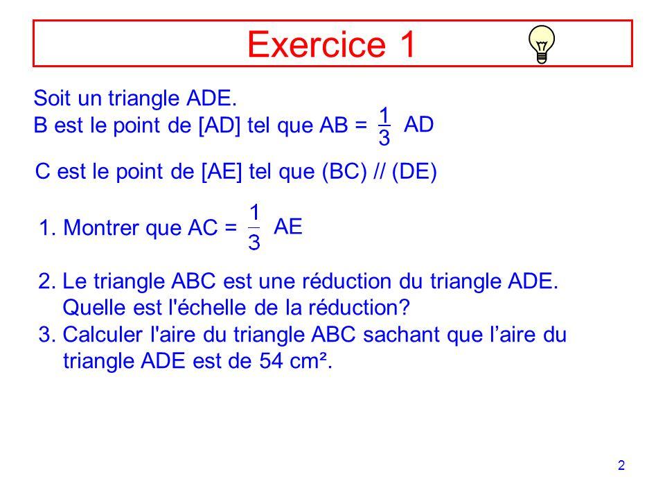3 Correction Ex1 A D E B C 1.Démontrons que Les points A,B,D et A,C,E sont alignés et (BC) // (DE) donc : AB = 1 3 AD soit AC = 1 3 AE donc : (Théorème de Thalès)