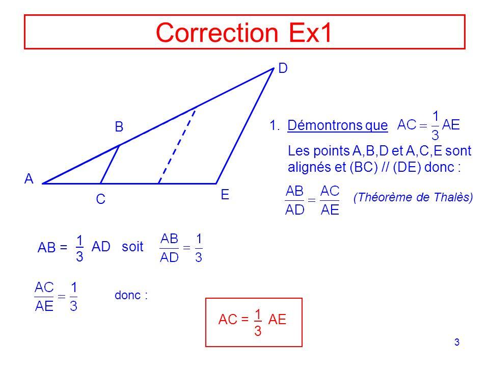 3 Correction Ex1 A D E B C 1.Démontrons que Les points A,B,D et A,C,E sont alignés et (BC) // (DE) donc : AB = 1 3 AD soit AC = 1 3 AE donc : (Théorèm