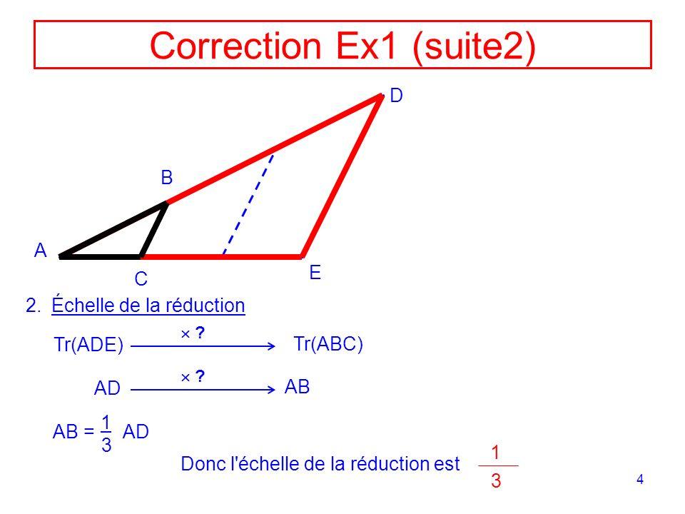 4 Correction Ex1 (suite2) A D E B C 2.Échelle de la réduction Tr(ADE) Tr(ABC) ? AD ? AB AB = AD 1 3 Donc l'échelle de la réduction est 1 3