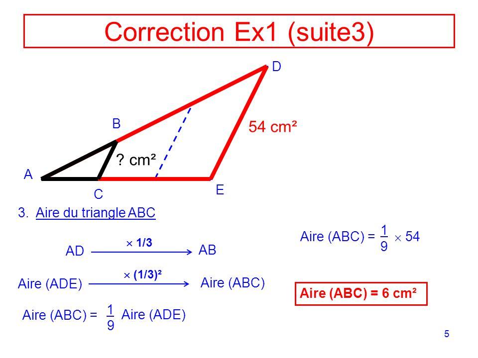 5 Correction Ex1 (suite3) A D E B C 3.Aire du triangle ABC 54 cm² ? cm² AD 1/3 AB Aire (ADE) (1/3)² Aire (ABC) Aire (ABC) = 1 9 Aire (ADE) Aire (ABC)