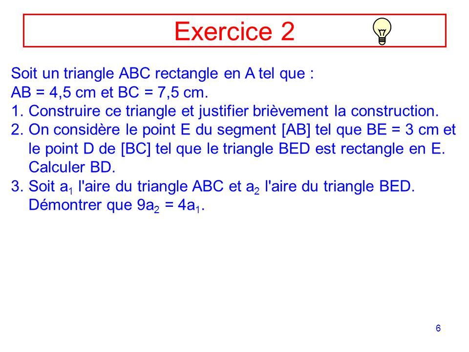 6 Soit un triangle ABC rectangle en A tel que : AB = 4,5 cm et BC = 7,5 cm. 1.Construire ce triangle et justifier brièvement la construction. 2.On con