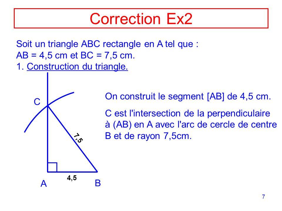 7 Correction Ex2 Soit un triangle ABC rectangle en A tel que : AB = 4,5 cm et BC = 7,5 cm. 1.Construction du triangle. A B 4,5 7,5 On construit le seg