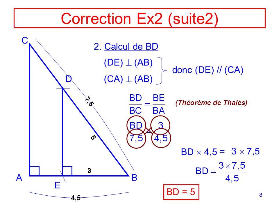 8 Correction Ex2 (suite2) AB C D E 2.Calcul de BD 4,5 7,5 5 3 (DE) (AB) (CA) (AB) donc (DE) // (CA) (Théorème de Thalès) BD 4,5 = BD = 5 3 7,5