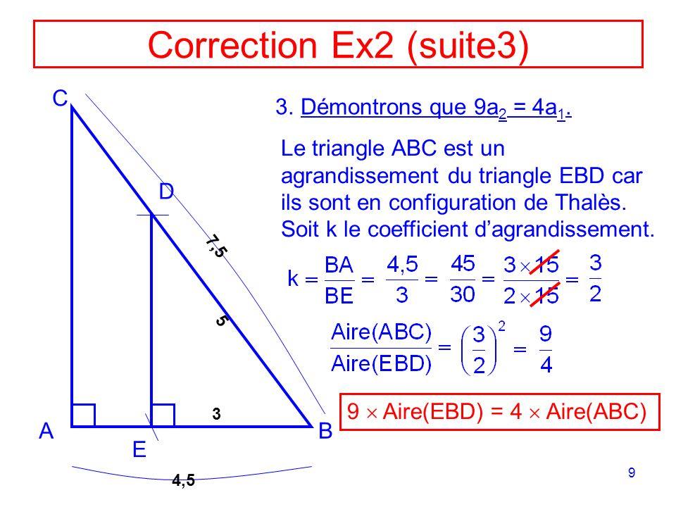 9 Correction Ex2 (suite3) AB C D E 4,5 7,5 5 3 Le triangle ABC est un agrandissement du triangle EBD car ils sont en configuration de Thalès. Soit k l