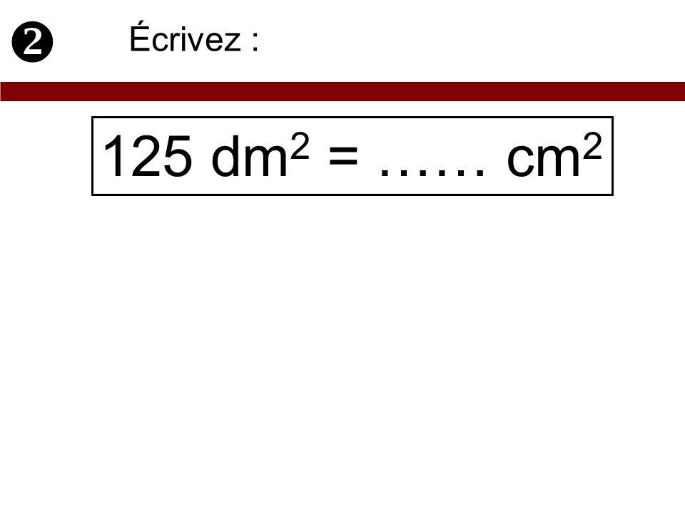 125 dm 2 = …… cm 2 Écrivez :