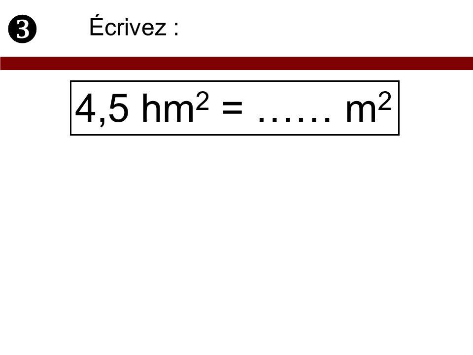 4,5 hm 2 = …… m 2 Écrivez :