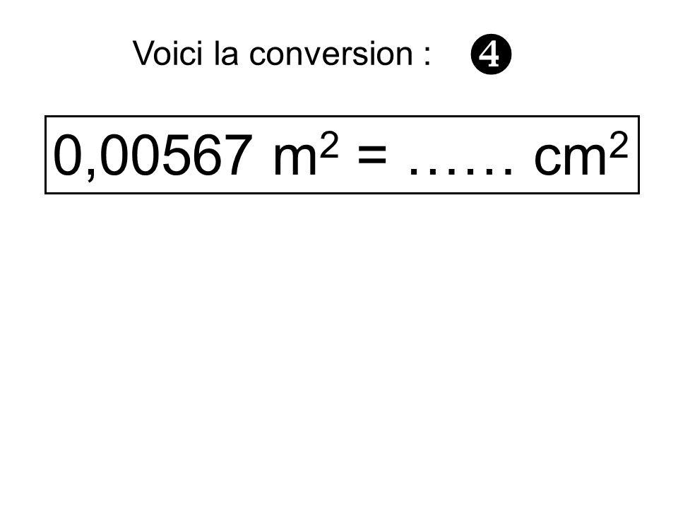 0,00567 m 2 = …… cm 2 Voici la conversion :