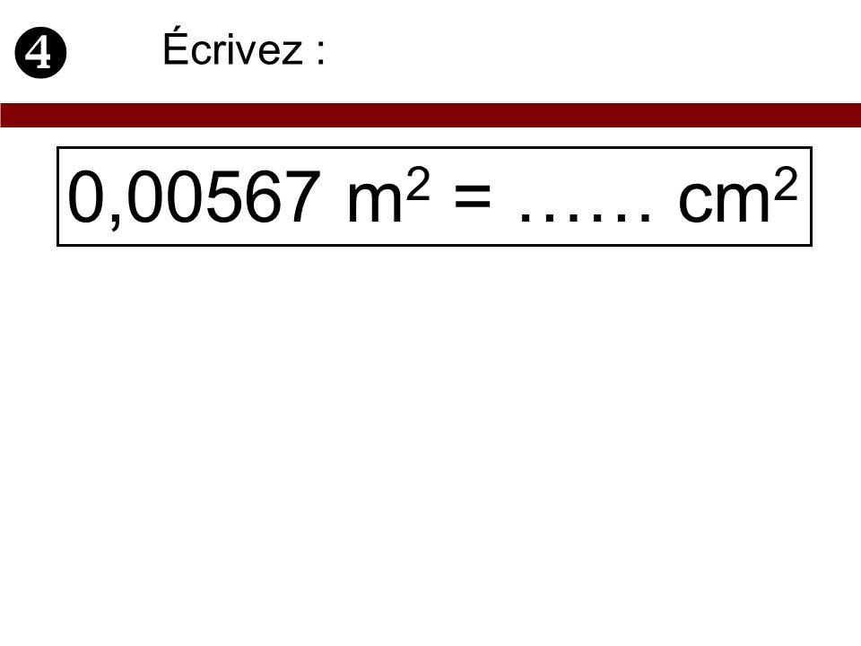0,00567 m 2 = …… cm 2 Écrivez :