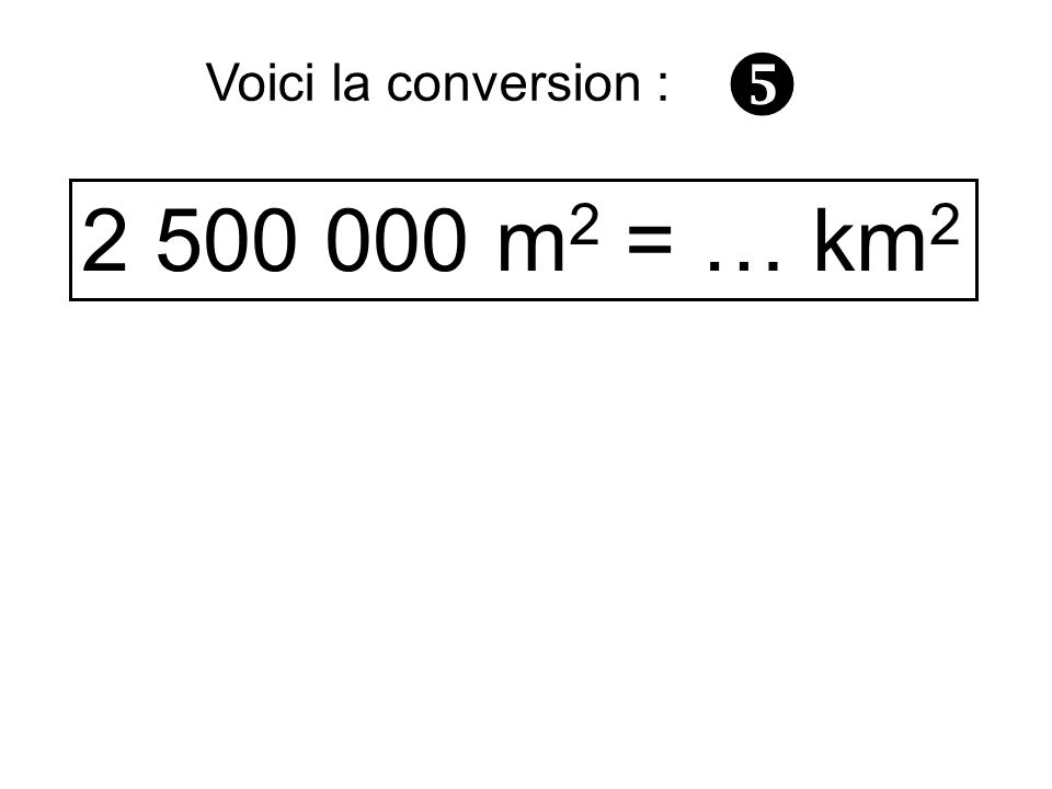 2 500 000 m 2 = … km 2 Voici la conversion :