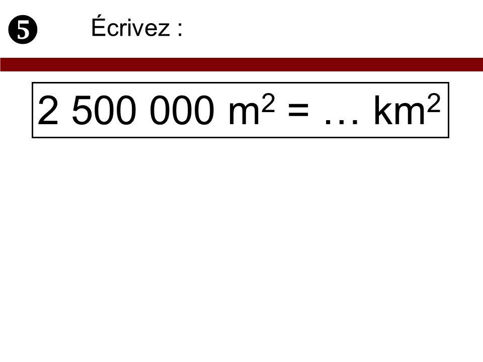 2 500 000 m 2 = … km 2 Écrivez :
