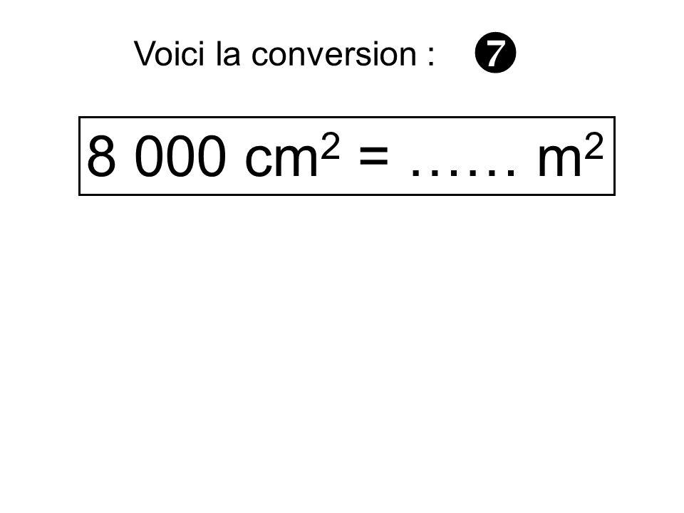 8 000 cm 2 = …… m 2 Voici la conversion :