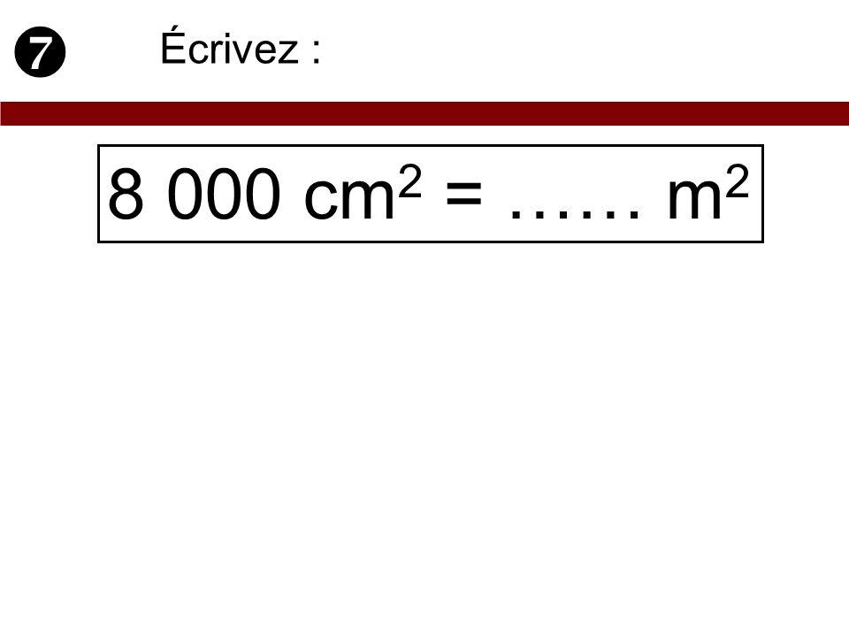 8 000 cm 2 = …… m 2 Écrivez :