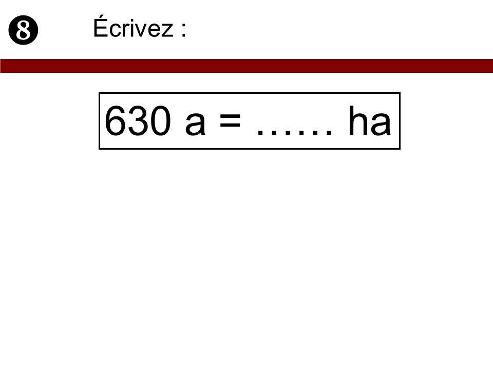 630 a = …… ha Écrivez :