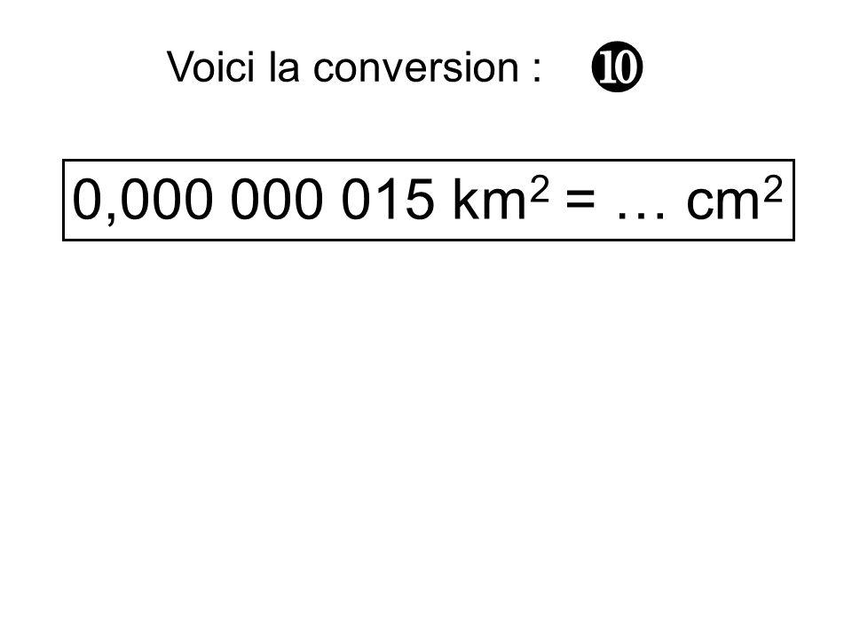 0,000 000 015 km 2 = … cm 2 Voici la conversion :