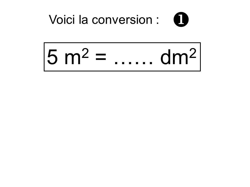 5 m 2 = …… dm 2 Voici la conversion :