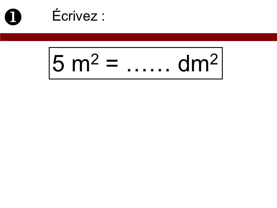 5 m 2 = …… dm 2 Écrivez :