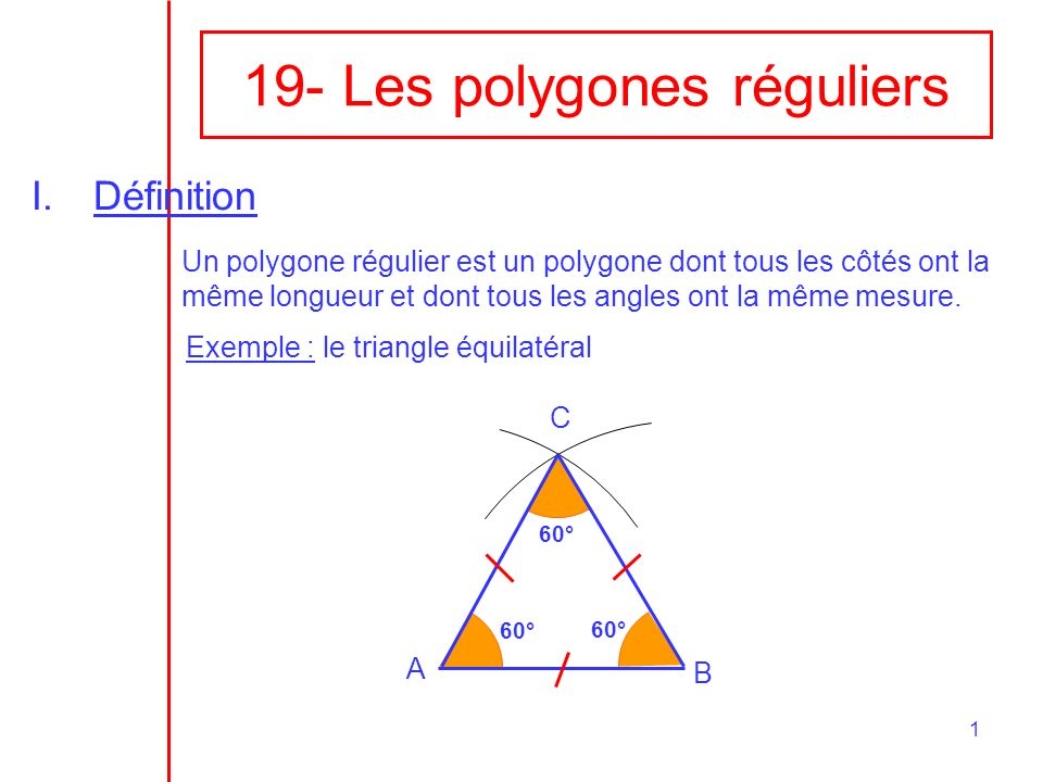 1 19- Les polygones réguliers I.Définition Un polygone régulier est un polygone dont tous les côtés ont la même longueur et dont tous les angles ont l