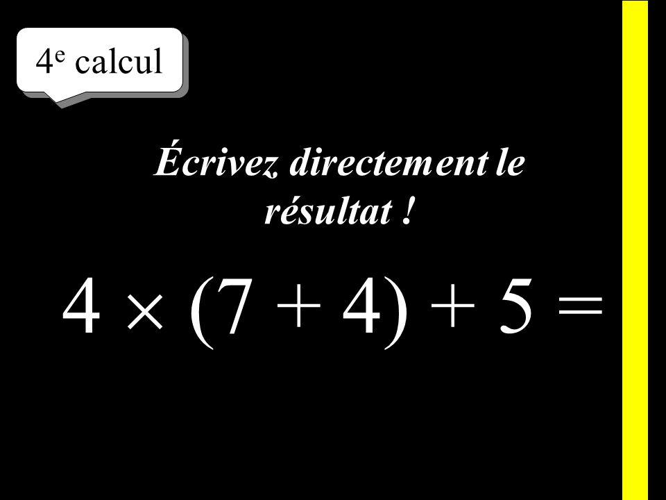 Écrivez ! 4 e calcul 4 (7 + 4) + 5 =