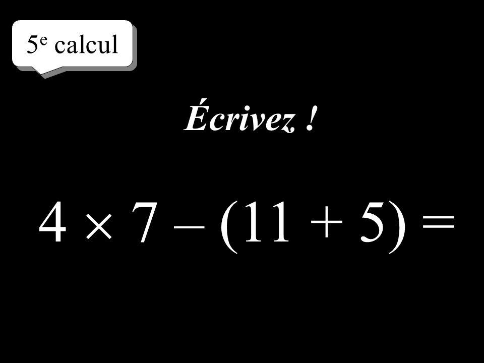 4 e calcul 4 (7 + 4) + 5 = Écrivez directement le résultat !