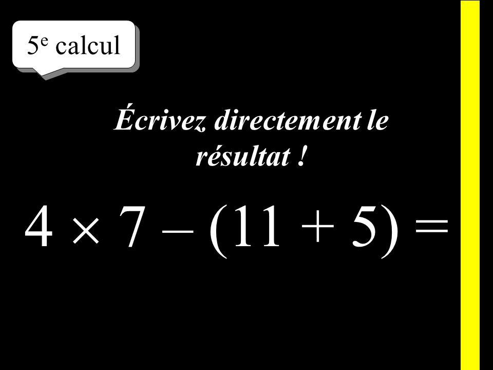 Écrivez ! 5 e calcul 4 7 – (11 + 5) =