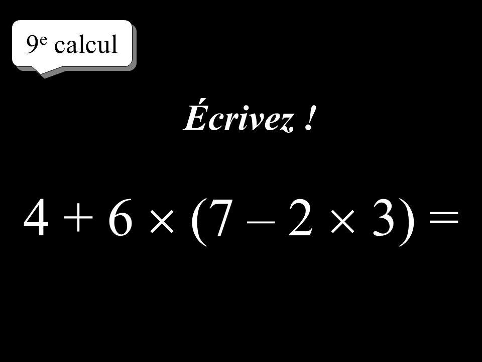 8 e calcul 4 + 6 (8 – 2) = Écrivez directement le résultat !