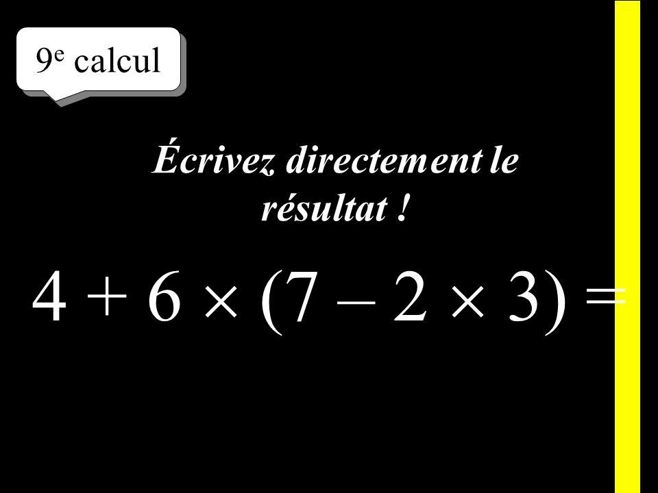 Écrivez ! 9 e calcul 4 + 6 (7 – 2 3) =