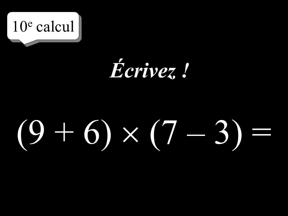 9 e calcul Écrivez directement le résultat ! 4 + 6 (7 – 2 3) =