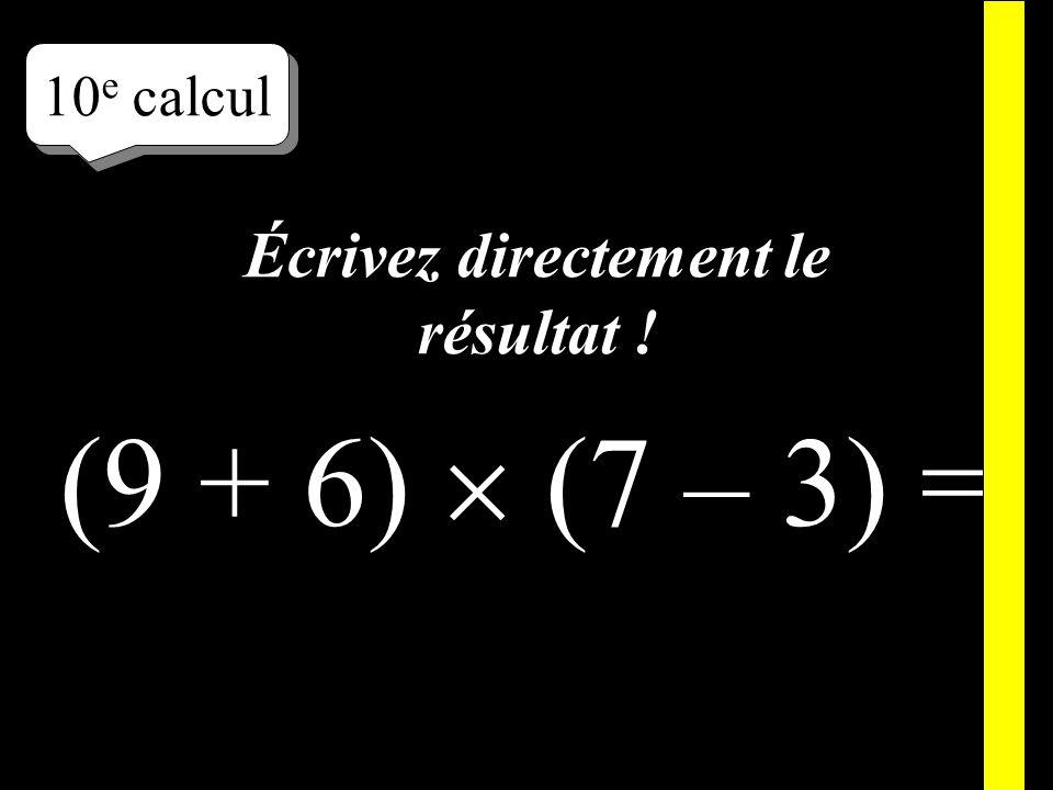 Écrivez ! 10 e calcul (9 + 6) (7 – 3) =