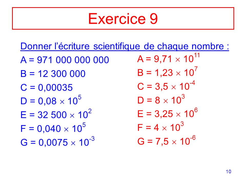 10 Exercice 9 Donner lécriture scientifique de chaque nombre : A = 971 000 000 000 B = 12 300 000 C = 0,00035 D = 0,08 10 5 E = 32 500 10 2 F = 0,040