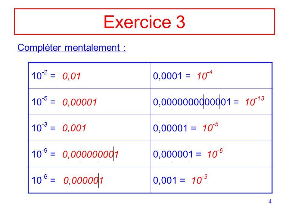 4 Exercice 3 Compléter mentalement : 10 -2 =0,0001 = 10 -5 =0,0000000000001 = 10 -3 =0,00001 = 10 -9 =0,000001 = 10 -6 =0,001 = 0,01 0,00001 0,001 0,0