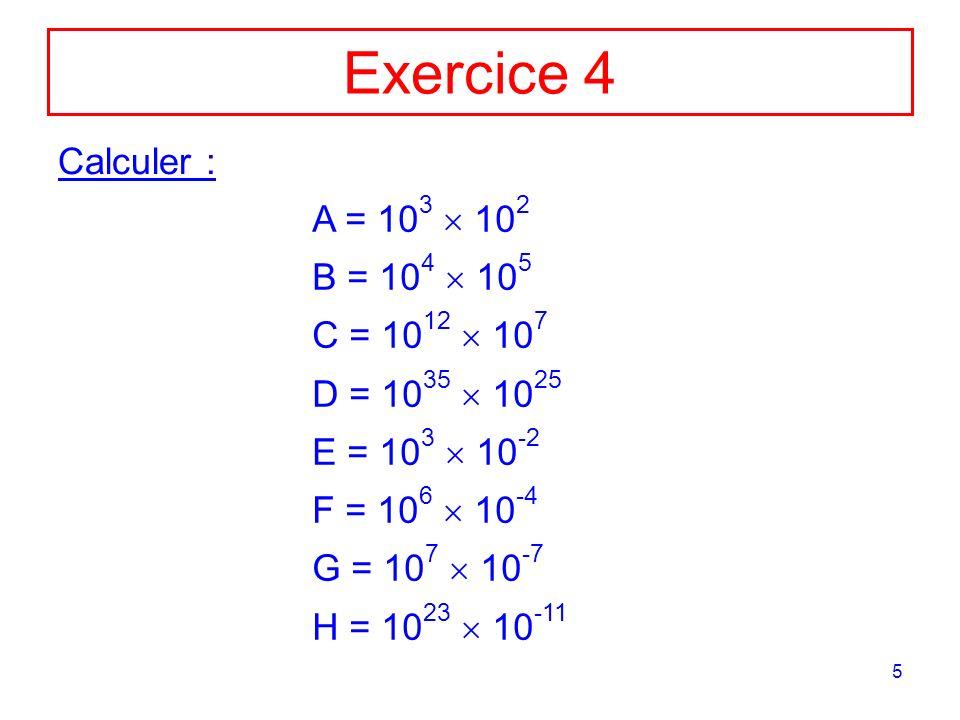5 Exercice 4 Calculer : A = 10 3 10 2 B = 10 4 10 5 C = 10 12 10 7 D = 10 35 10 25 E = 10 3 10 -2 F = 10 6 10 -4 G = 10 7 10 -7 H = 10 23 10 -11