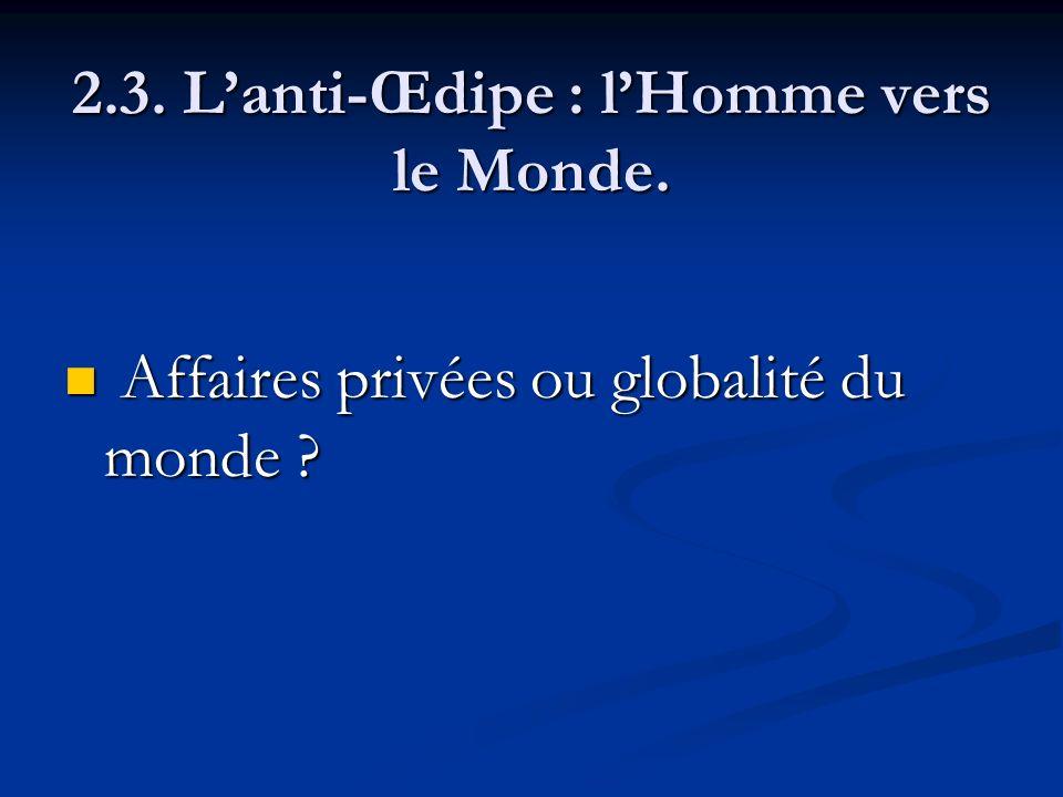 2.3. Lanti-Œdipe : lHomme vers le Monde. Affaires privées ou globalité du monde ? Affaires privées ou globalité du monde ?