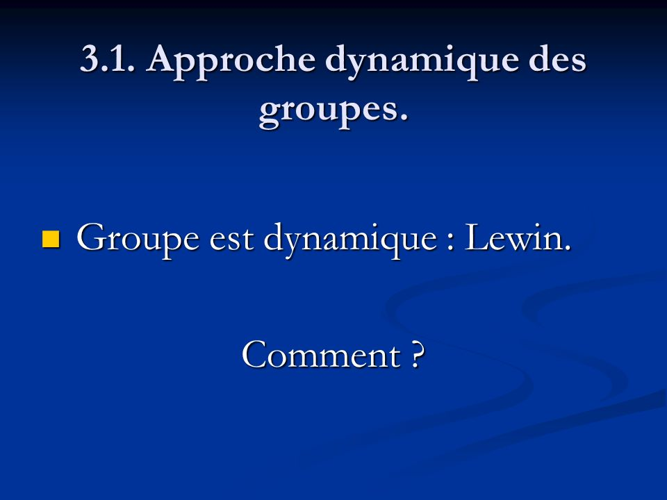 3.1. Approche dynamique des groupes. Groupe est dynamique : Lewin. Groupe est dynamique : Lewin. Comment ?