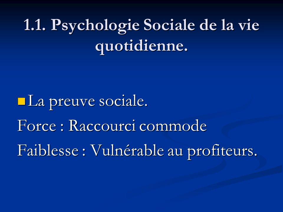 1.1. Psychologie Sociale de la vie quotidienne. La preuve sociale. La preuve sociale. Force : Raccourci commode Faiblesse : Vulnérable au profiteurs.