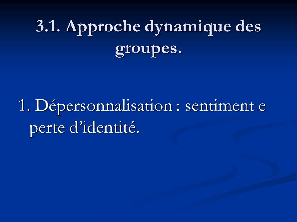 3.1. Approche dynamique des groupes. 1. Dépersonnalisation : sentiment e perte didentité.