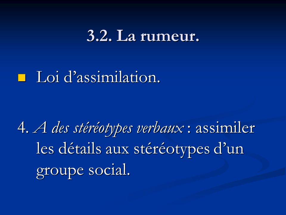 3.2. La rumeur. Loi dassimilation. Loi dassimilation. 4. A des stéréotypes verbaux : assimiler les détails aux stéréotypes dun groupe social.