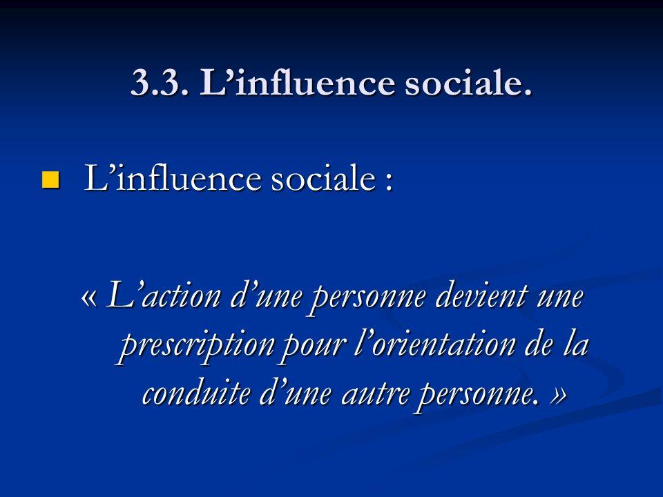 3.3. Linfluence sociale. Linfluence sociale : Linfluence sociale : « Laction dune personne devient une prescription pour lorientation de la conduite d