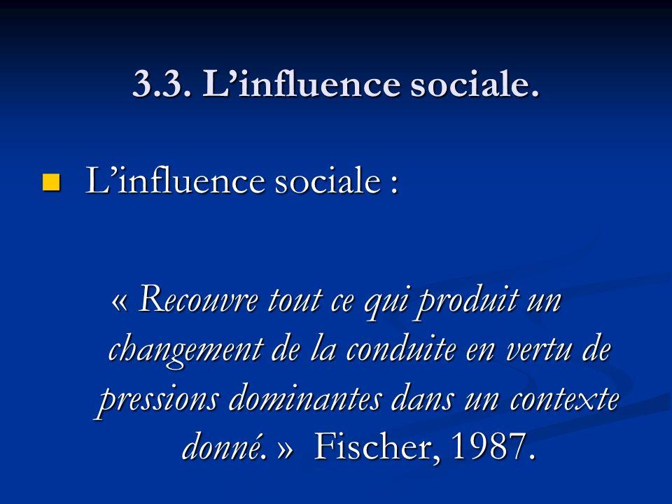 3.3. Linfluence sociale. Linfluence sociale : Linfluence sociale : « Recouvre tout ce qui produit un changement de la conduite en vertu de pressions d