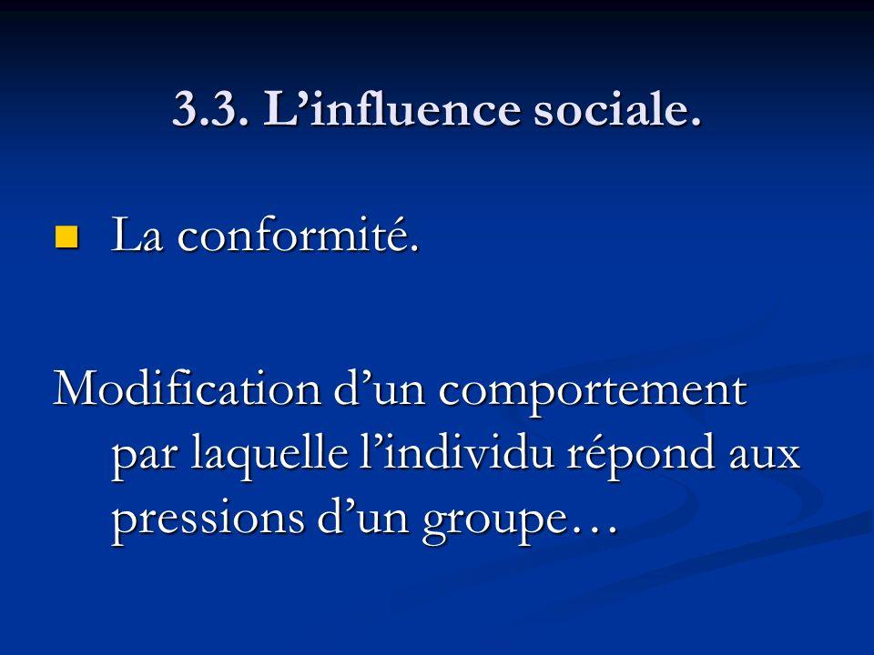 3.3. Linfluence sociale. La conformité. La conformité. Modification dun comportement par laquelle lindividu répond aux pressions dun groupe…