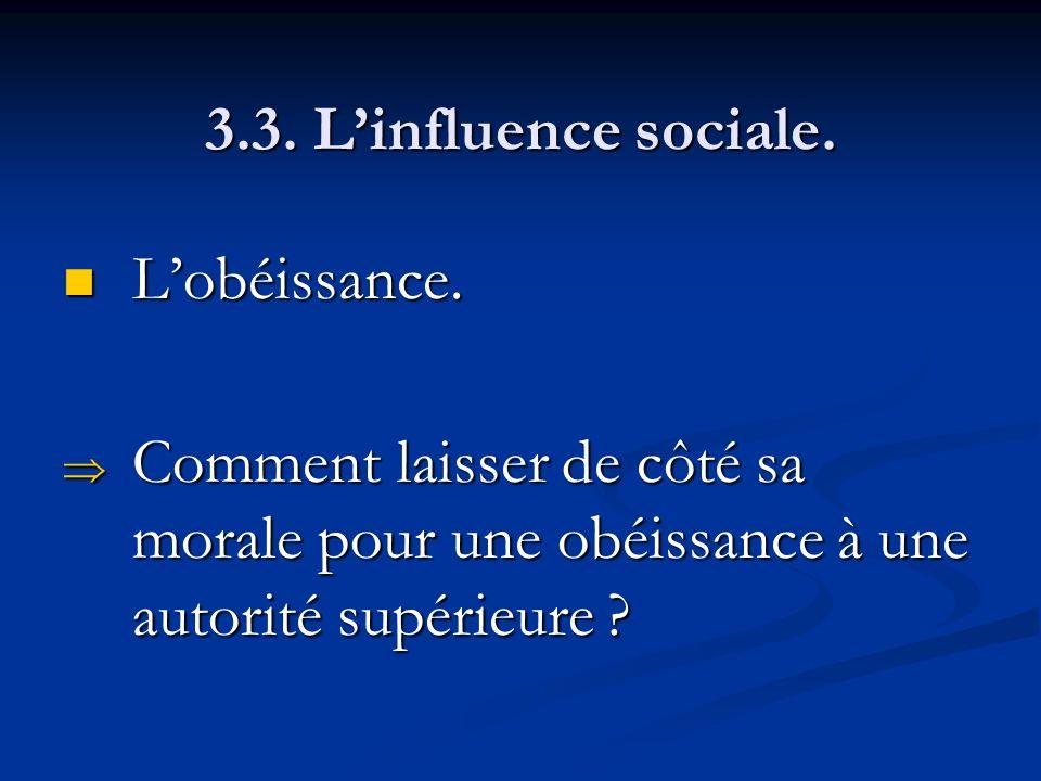 3.3. Linfluence sociale. Lobéissance. Lobéissance. Comment laisser de côté sa morale pour une obéissance à une autorité supérieure ? Comment laisser d