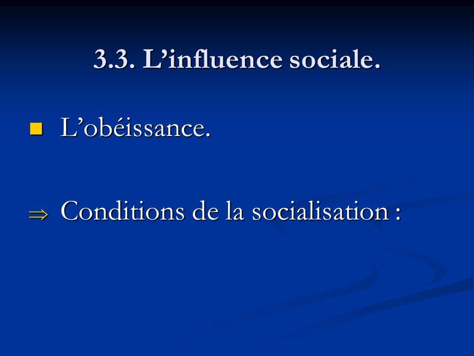 3.3. Linfluence sociale. Lobéissance. Lobéissance. Conditions de la socialisation : Conditions de la socialisation :